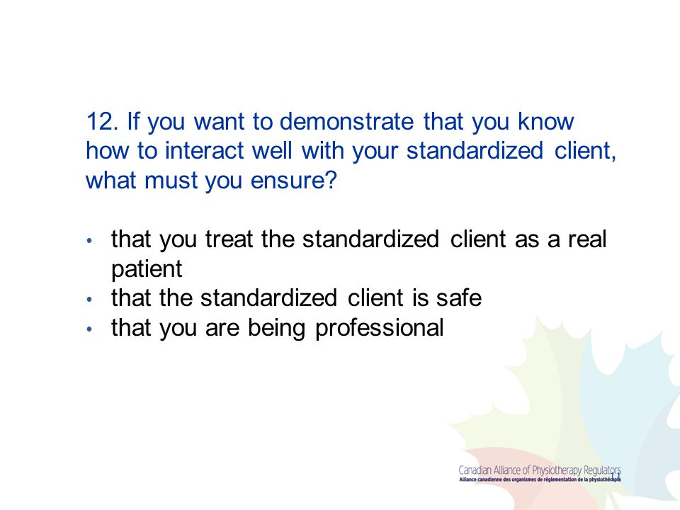 12. If you want to demonstrate that you know how to interact well with your standardized client, what must you ensure