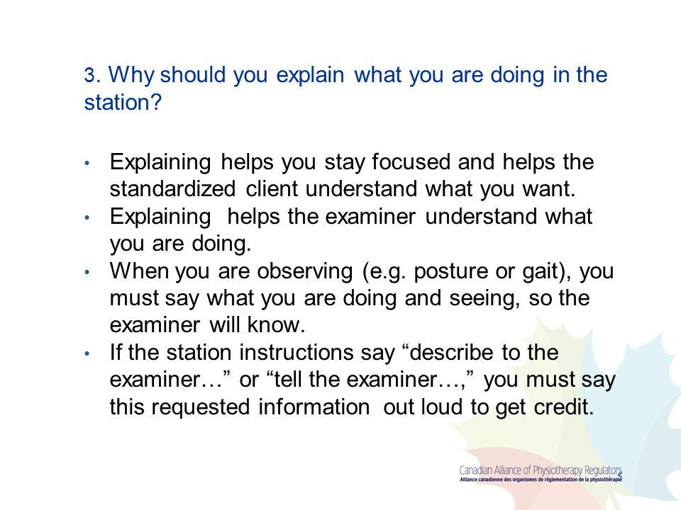 Explaining helps the examiner understand what you are doing.