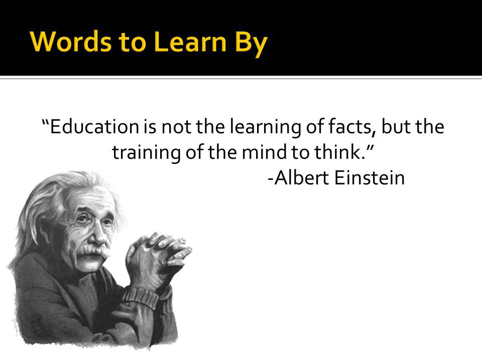 Words to Learn By Education is not the learning of facts, but the training of the mind to think. -Albert Einstein