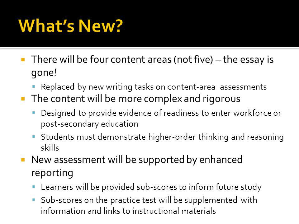 What's New There will be four content areas (not five) – the essay is gone! Replaced by new writing tasks on content-area assessments.