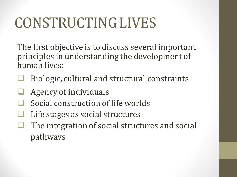 CONSTRUCTING LIVES The first objective is to discuss several important principles in understanding the development of human lives: