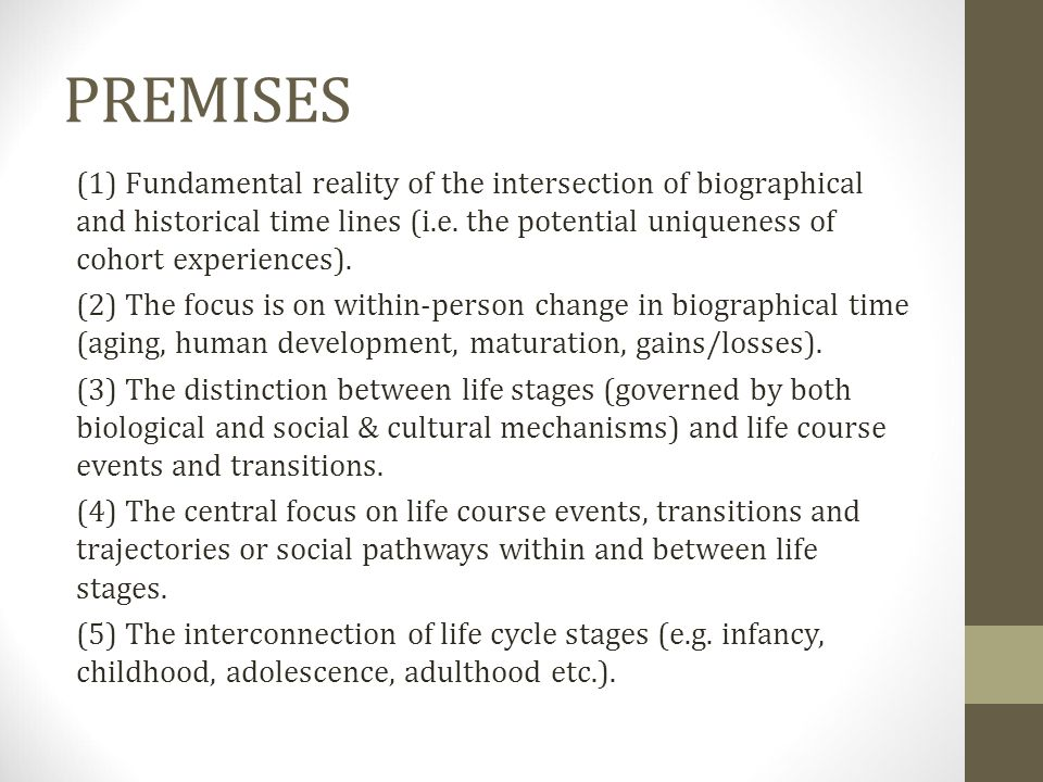 PREMISES (1) Fundamental reality of the intersection of biographical and historical time lines (i.e. the potential uniqueness of cohort experiences).