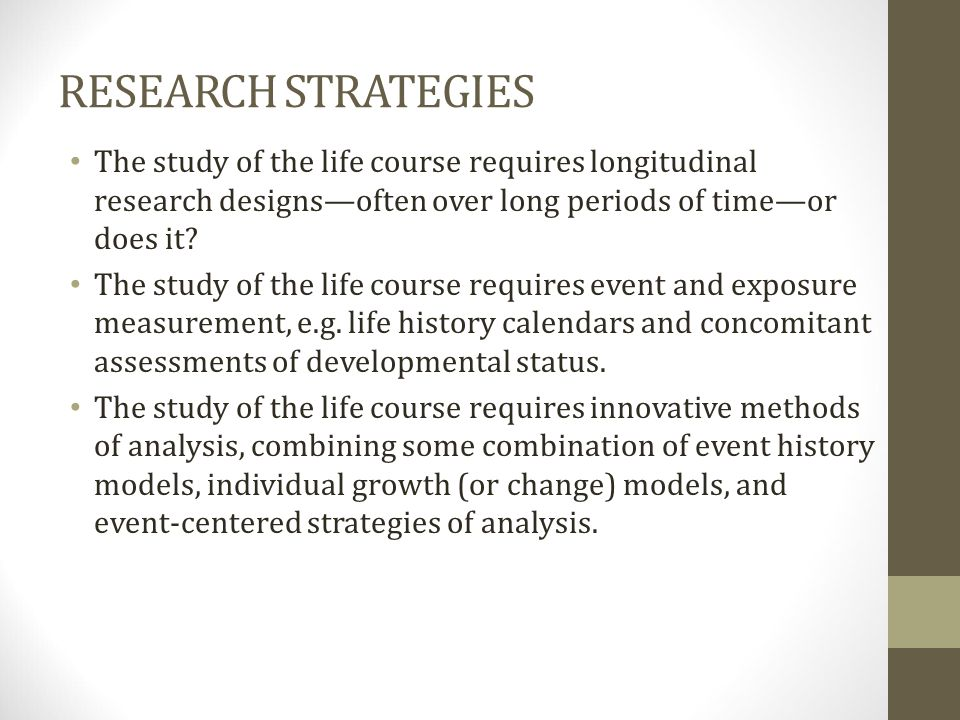 RESEARCH STRATEGIES The study of the life course requires longitudinal research designs—often over long periods of time—or does it