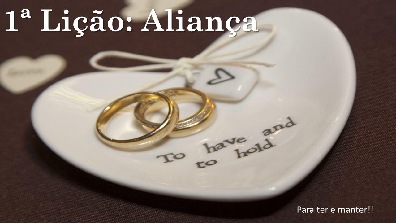 1ª Lição: Aliança Para ter e manter!!