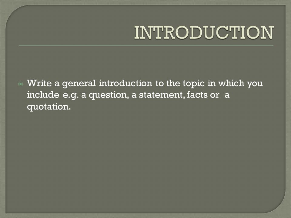 INTRODUCTION Write a general introduction to the topic in which you include e.g.