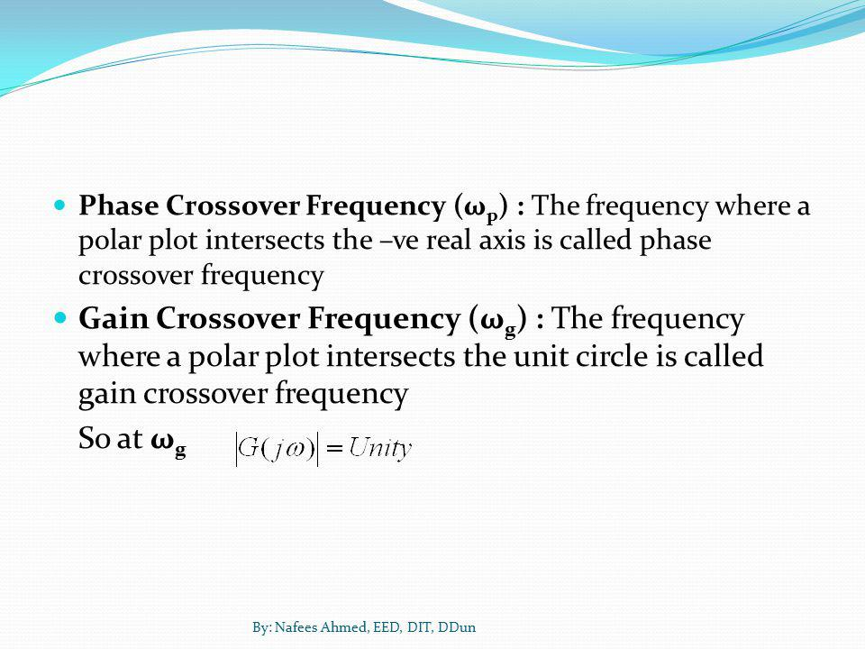 Phase Crossover Frequency (ωp) : The frequency where a polar plot intersects the –ve real axis is called phase crossover frequency