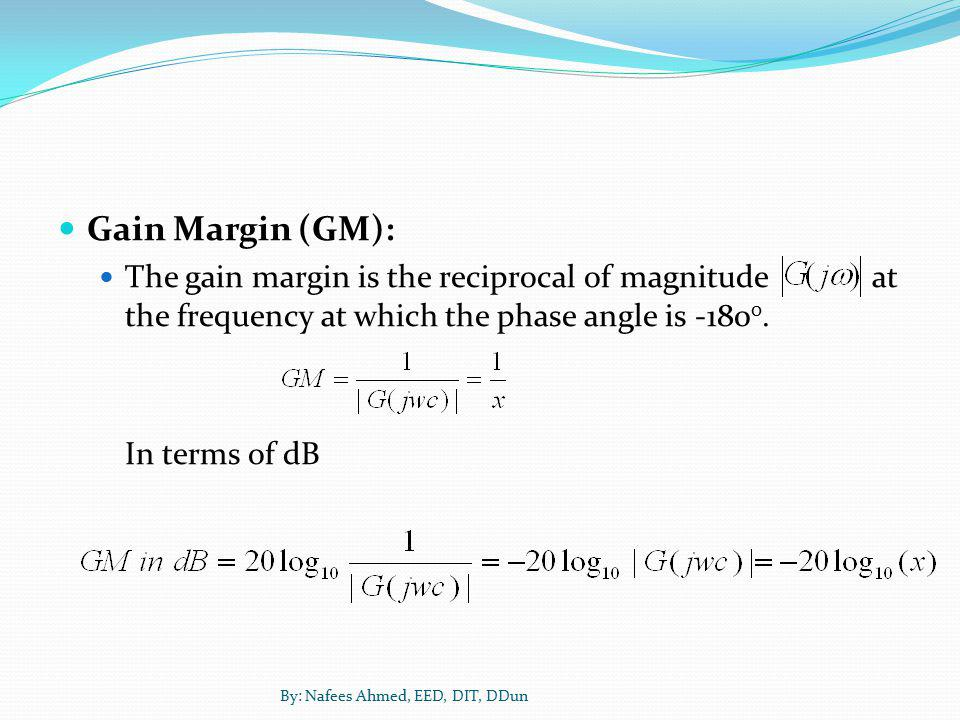 Gain Margin (GM): The gain margin is the reciprocal of magnitude at the frequency at which the phase angle is -1800.