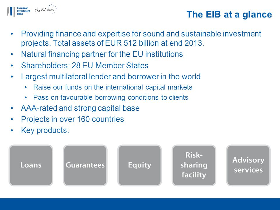 The EIB at a glance Providing finance and expertise for sound and sustainable investment projects. Total assets of EUR 512 billion at end 2013.