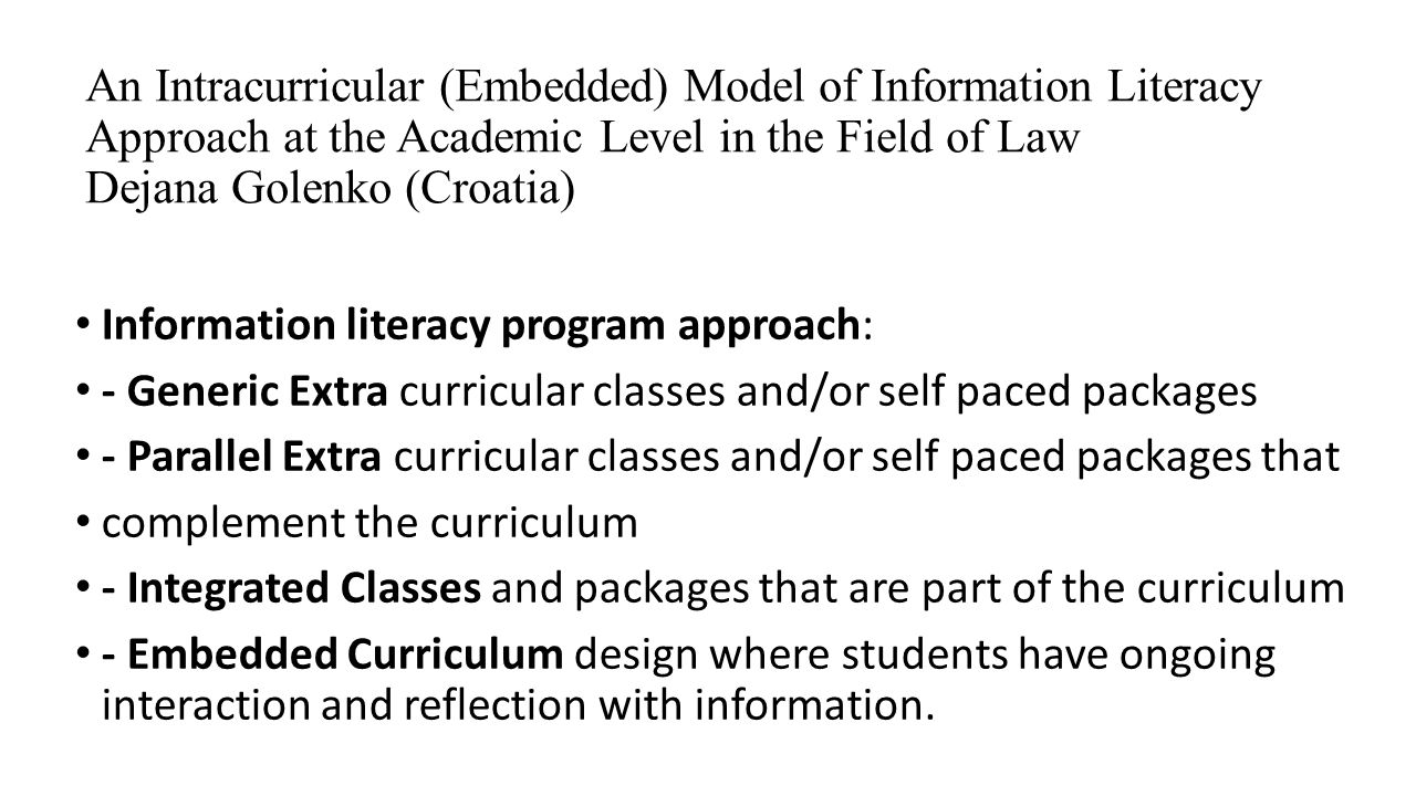An Intracurricular (Embedded) Model of Information Literacy Approach at the Academic Level in the Field of Law Dejana Golenko (Croatia)