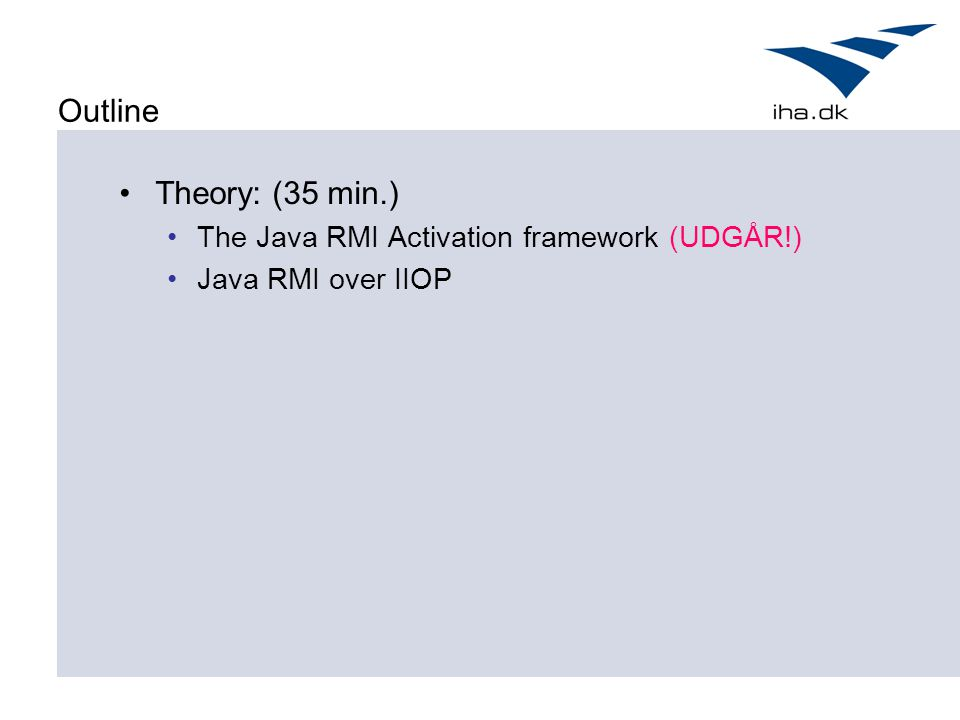 Outline Theory: (35 min.) The Java RMI Activation framework (UDGÅR!)