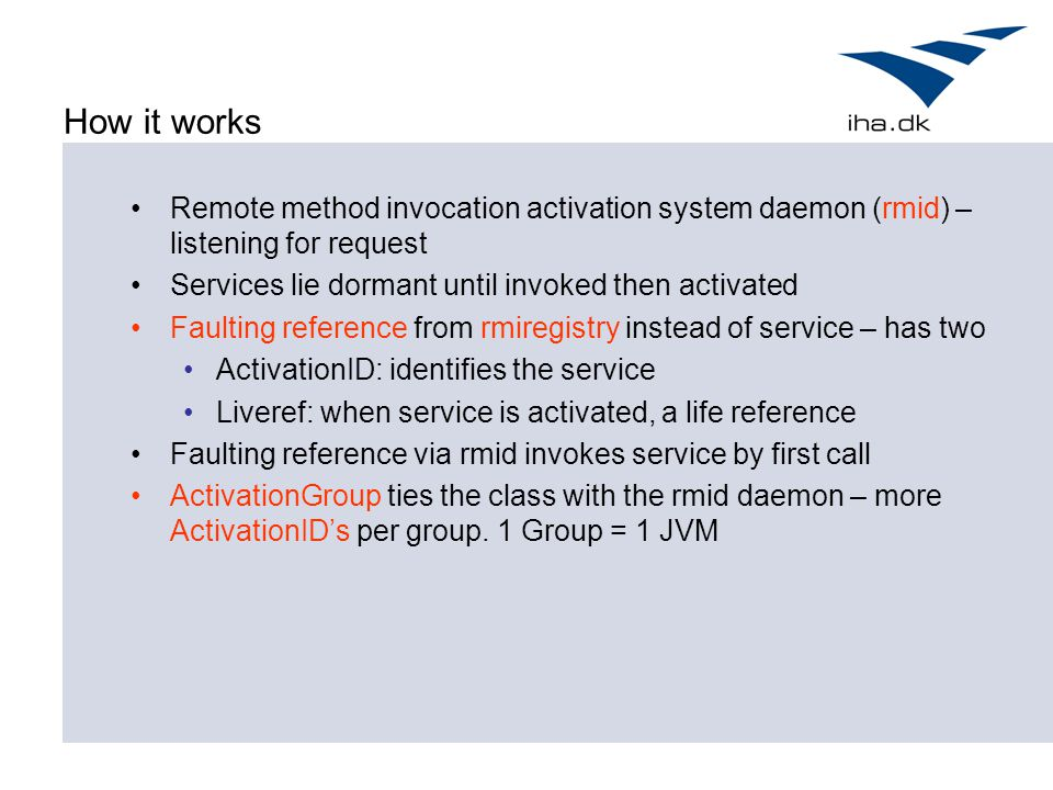 How it works Remote method invocation activation system daemon (rmid) – listening for request. Services lie dormant until invoked then activated.