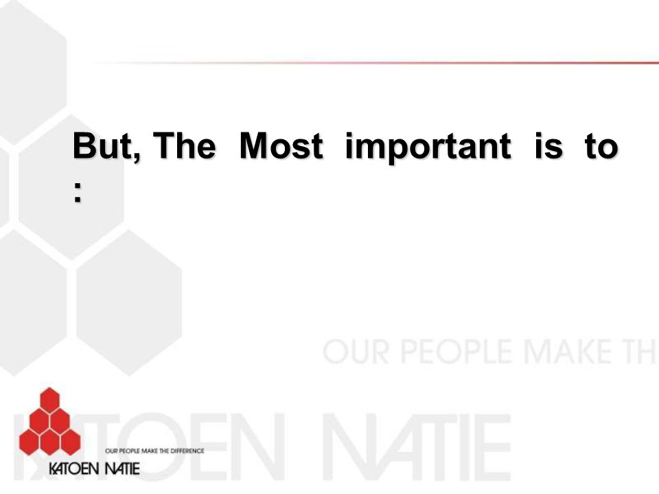 But, The Most important is to :