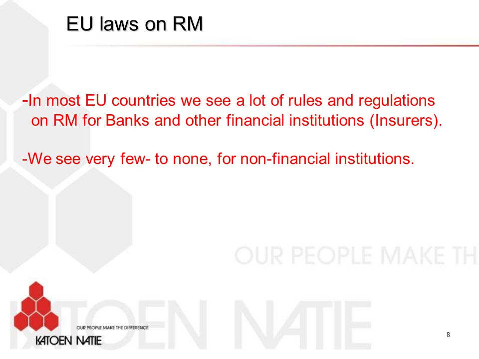 EU laws on RM -In most EU countries we see a lot of rules and regulations. on RM for Banks and other financial institutions (Insurers).