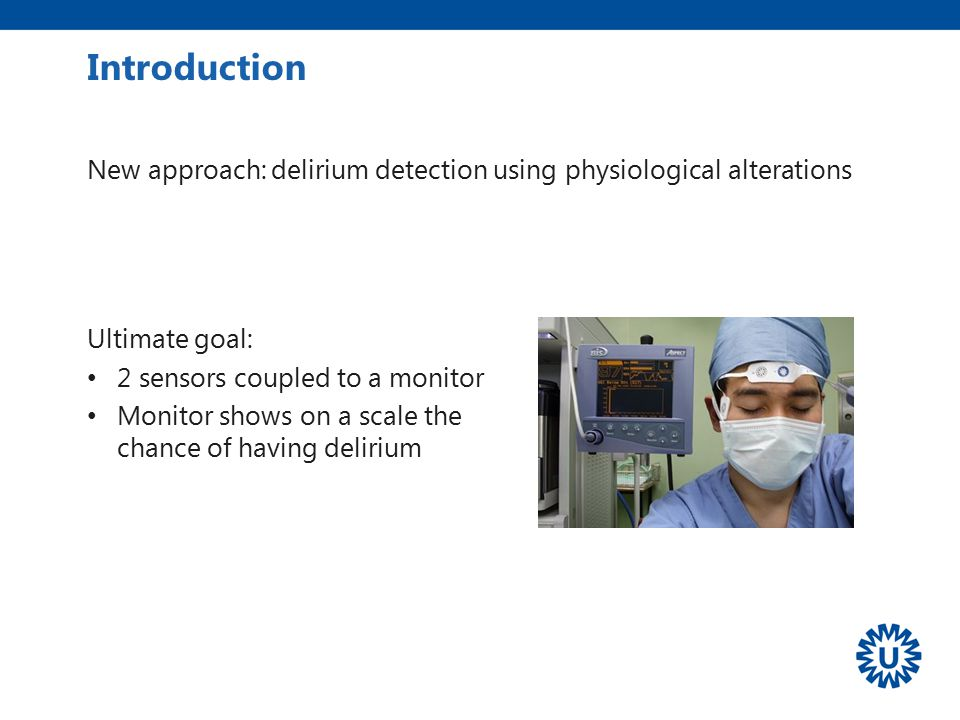 Introduction New approach: delirium detection using physiological alterations. Ultimate goal: 2 sensors coupled to a monitor.