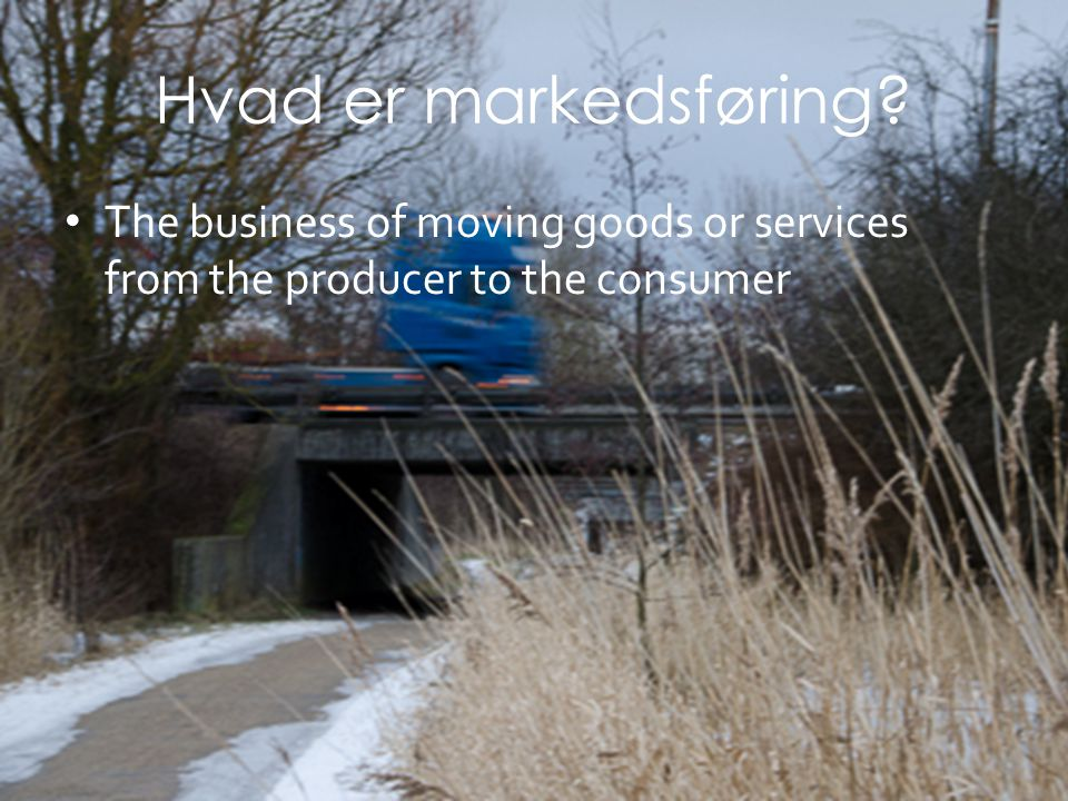 Hvad er markedsføring The business of moving goods or services from the producer to the consumer