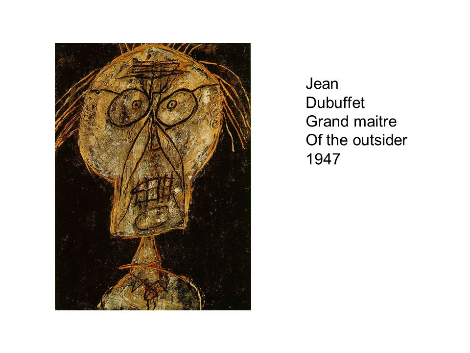 Jean Dubuffet Grand maitre Of the outsider 1947