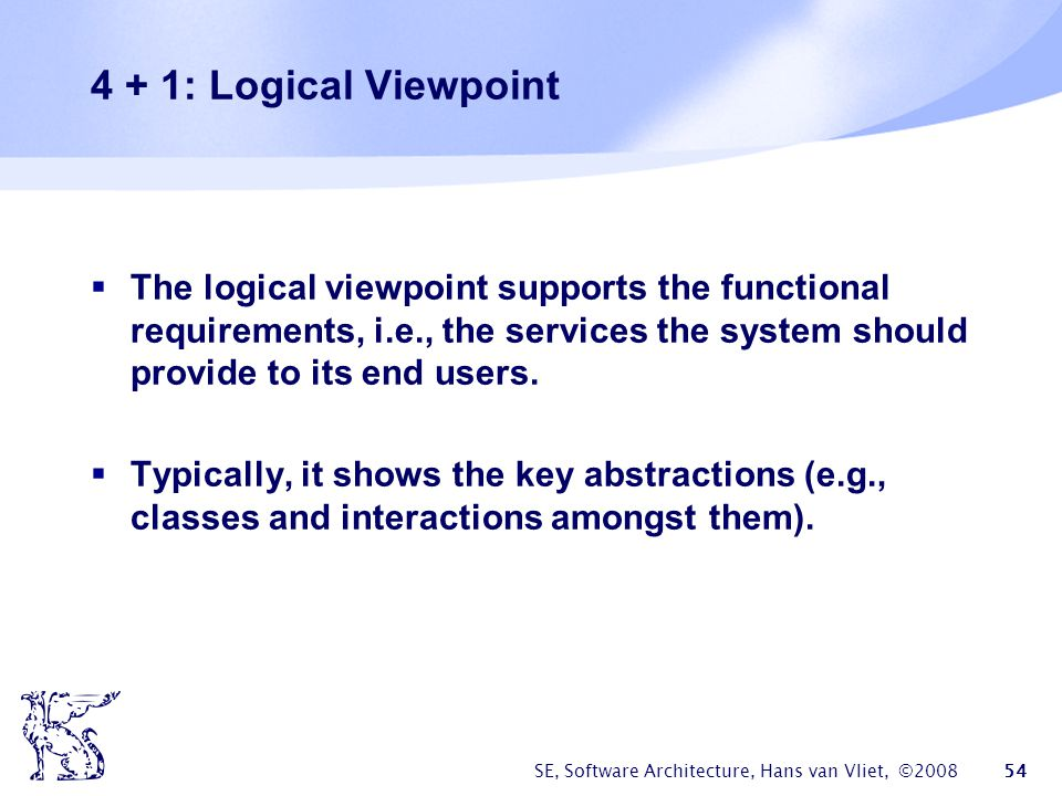 4 + 1: Logical Viewpoint The logical viewpoint supports the functional requirements, i.e., the services the system should provide to its end users.
