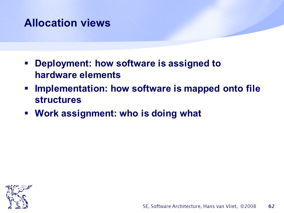 Allocation views Deployment: how software is assigned to hardware elements. Implementation: how software is mapped onto file structures.