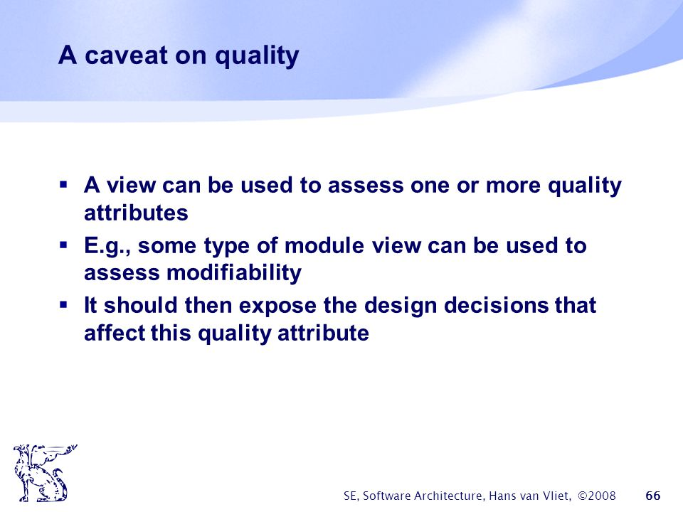 A caveat on quality A view can be used to assess one or more quality attributes. E.g., some type of module view can be used to assess modifiability.
