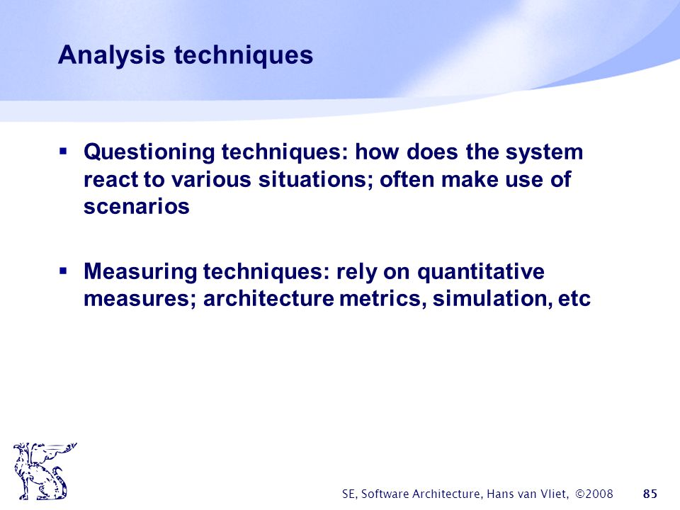Analysis techniques Questioning techniques: how does the system react to various situations; often make use of scenarios.