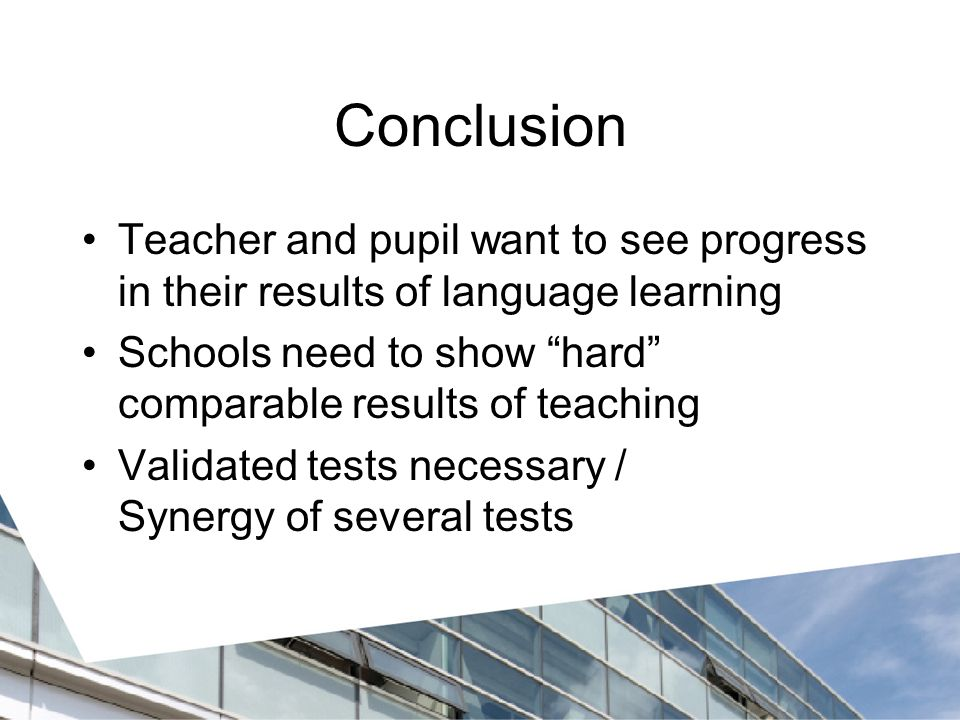 Conclusion Teacher and pupil want to see progress in their results of language learning. Schools need to show hard comparable results of teaching.