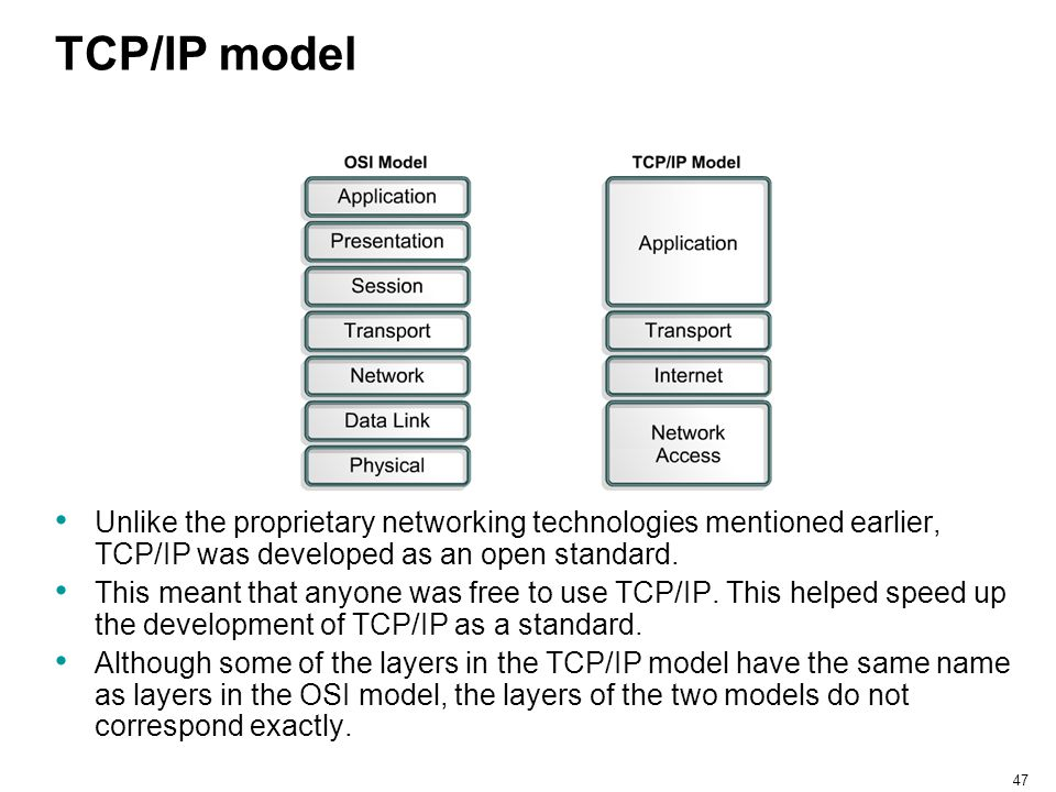 TCP/IP model Unlike the proprietary networking technologies mentioned earlier, TCP/IP was developed as an open standard.