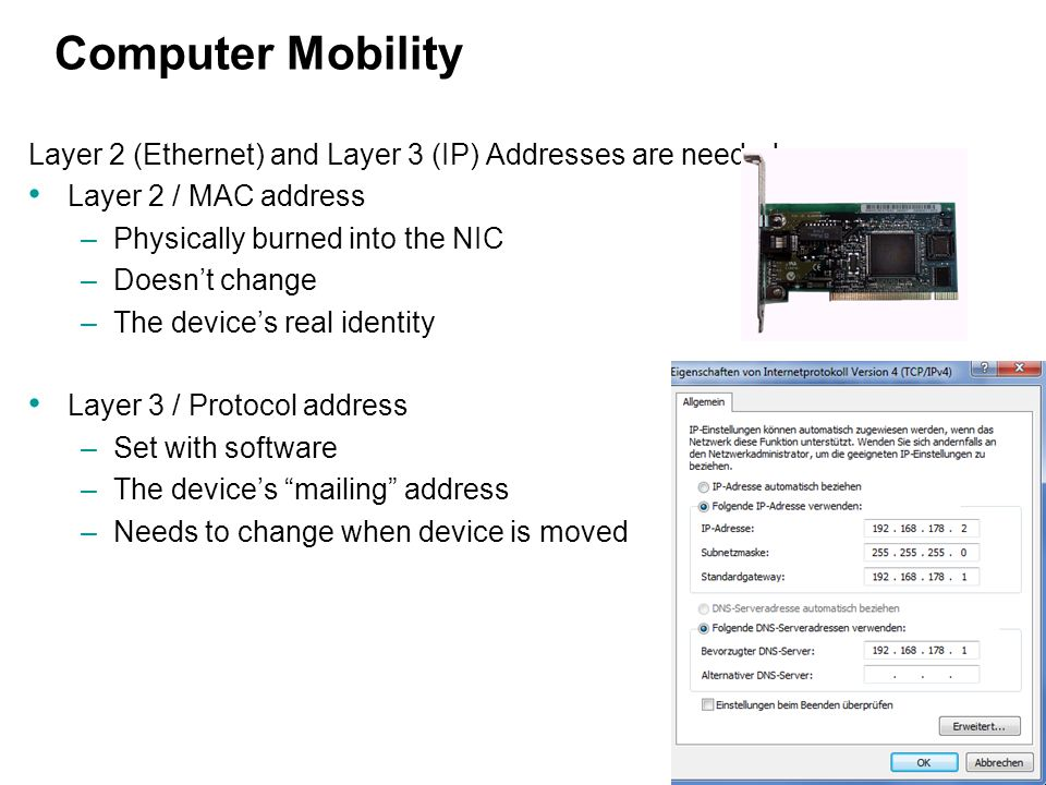 Computer Mobility Layer 2 (Ethernet) and Layer 3 (IP) Addresses are needed: Layer 2 / MAC address.