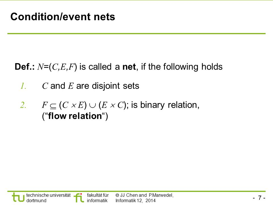 Condition/event nets Def.: N=(C,E,F) is called a net, if the following holds. C and E are disjoint sets.