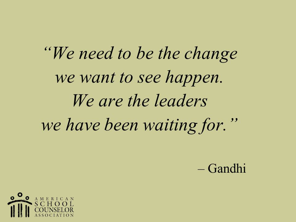 We need to be the change we want to see happen. We are the leaders