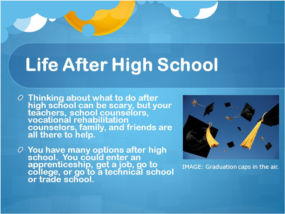 life after high school A job and supporting themselves after high school - start talking and thinking now about what you want your life to be like once you no longer attend high school encourage your parents to have high expectations for you.