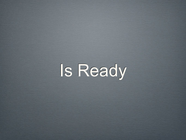 Is Ready