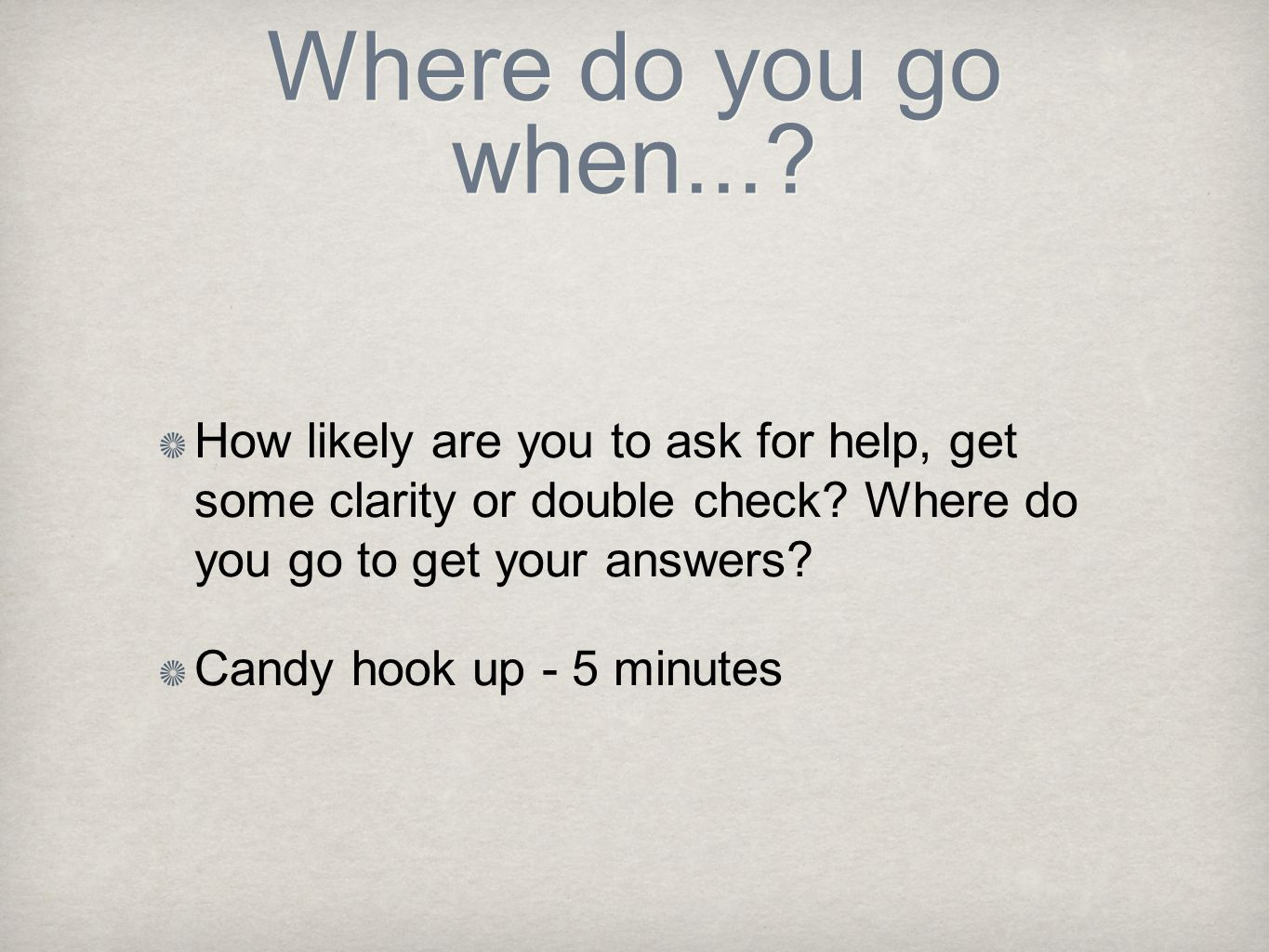 Where do you go when... How likely are you to ask for help, get some clarity or double check Where do you go to get your answers