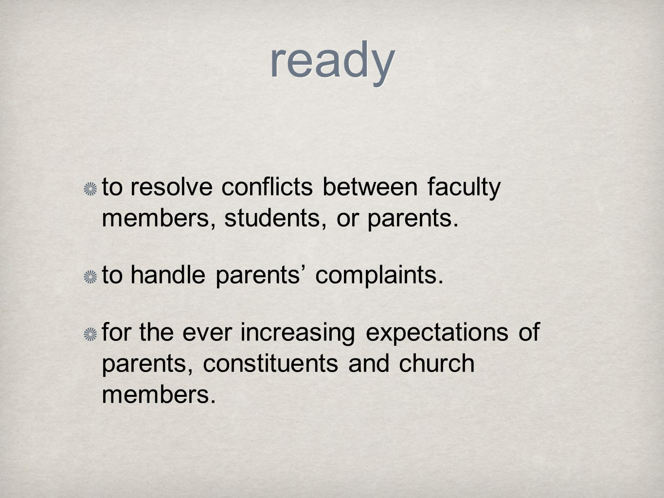 ready to resolve conflicts between faculty members, students, or parents. to handle parents' complaints.