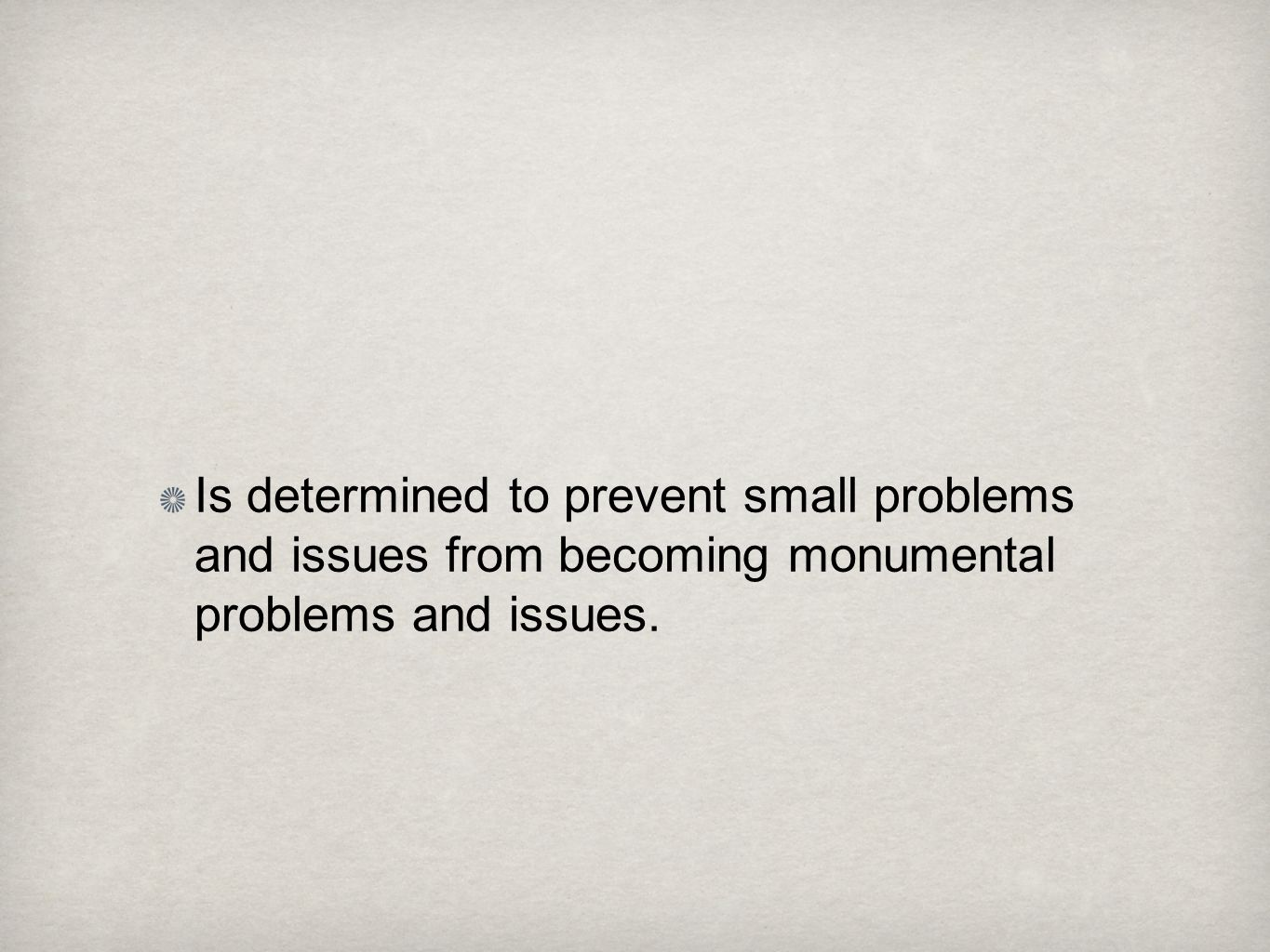 Is determined to prevent small problems and issues from becoming monumental problems and issues.
