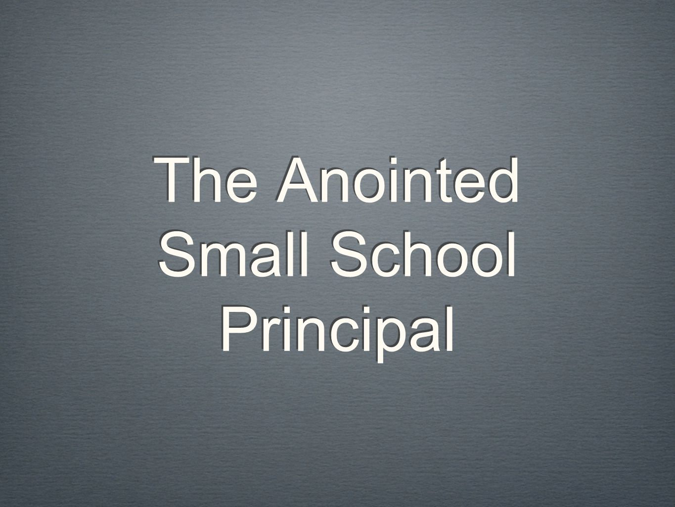 The Anointed Small School Principal