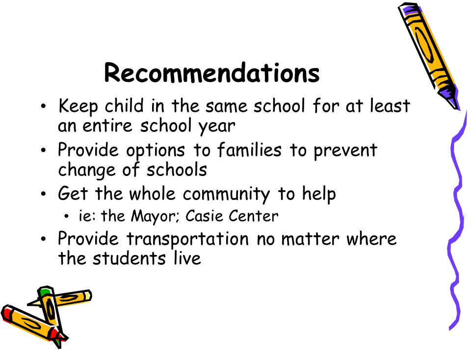 Recommendations Keep child in the same school for at least an entire school year. Provide options to families to prevent change of schools.
