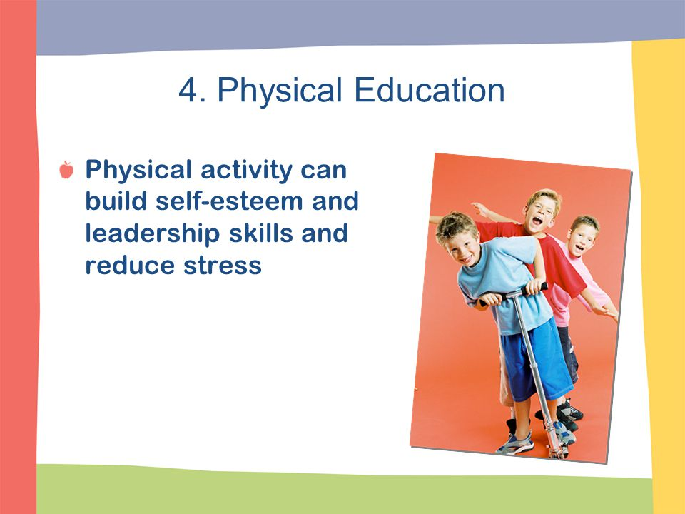 4. Physical Education Physical activity can build self-esteem and leadership skills and reduce stress.