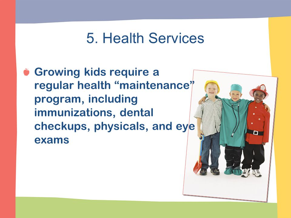 5. Health Services Growing kids require a regular health maintenance program, including immunizations, dental checkups, physicals, and eye exams.