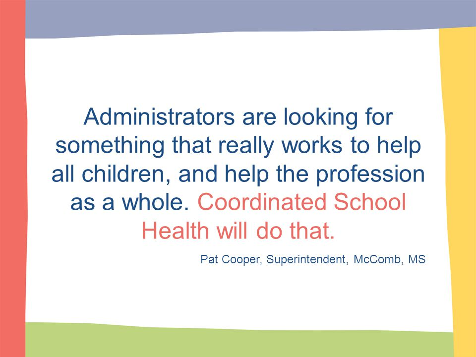 Administrators are looking for something that really works to help all children, and help the profession as a whole. Coordinated School Health will do that.