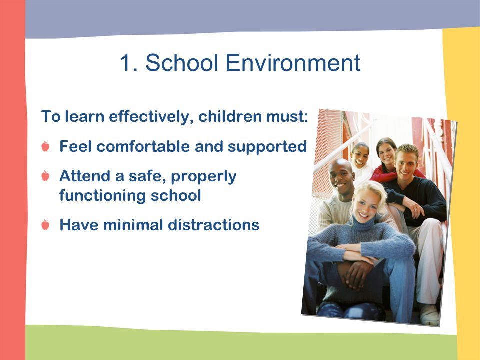 1. School Environment To learn effectively, children must: