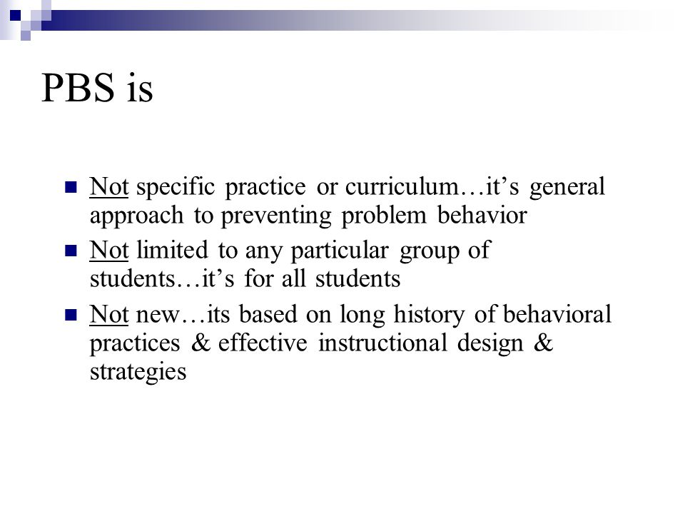 PBS is Not specific practice or curriculum…it's general approach to preventing problem behavior.