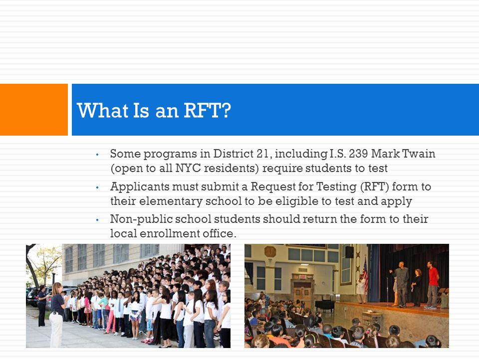 What Is an RFT Some programs in District 21, including I.S. 239 Mark Twain (open to all NYC residents) require students to test.