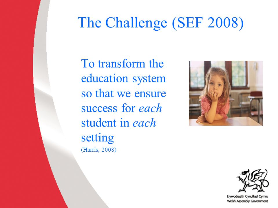 The Challenge (SEF 2008) To transform the education system so that we ensure success for each student in each setting.