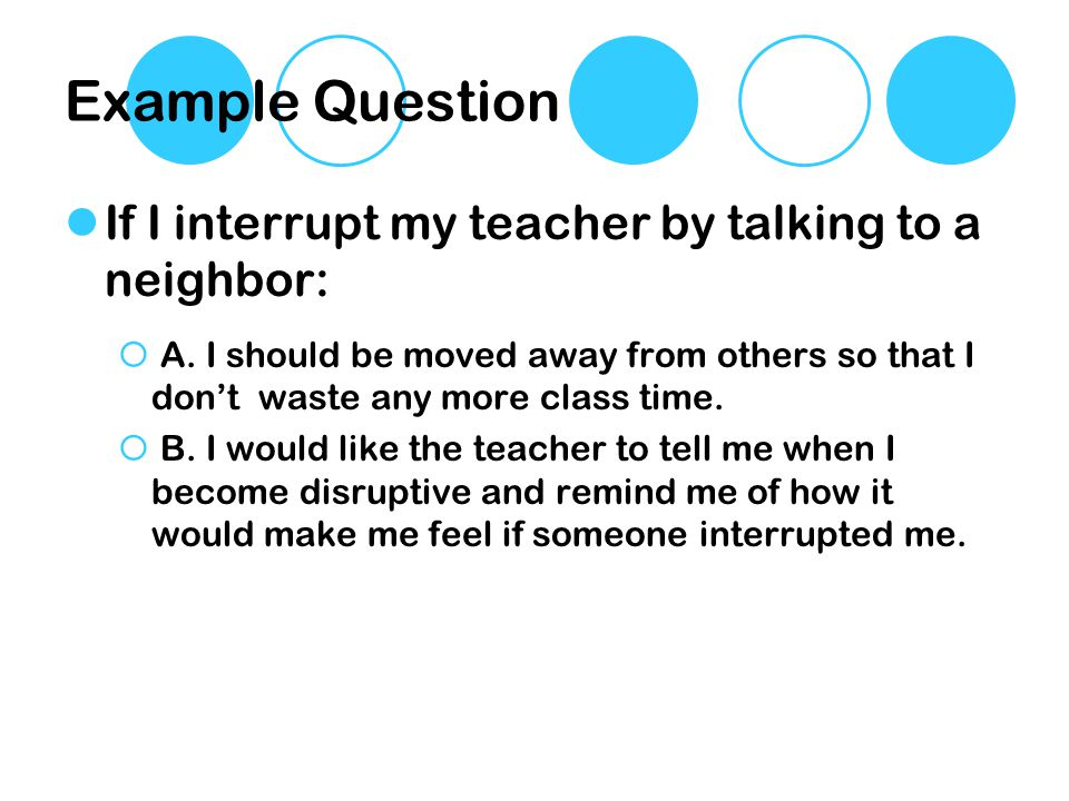 Example Question If I interrupt my teacher by talking to a neighbor: