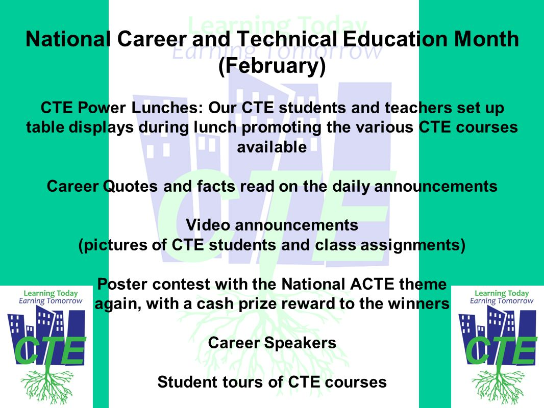 National Career and Technical Education Month (February) CTE Power Lunches: Our CTE students and teachers set up table displays during lunch promoting the various CTE courses available Career Quotes and facts read on the daily announcements Video announcements (pictures of CTE students and class assignments) Poster contest with the National ACTE theme again, with a cash prize reward to the winners Career Speakers Student tours of CTE courses