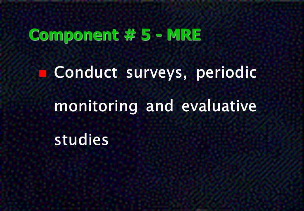 Component # 5 - MRE Conduct surveys, periodic monitoring and evaluative studies