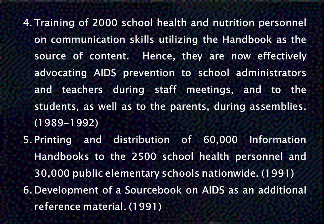 Training of 2000 school health and nutrition personnel on communication skills utilizing the Handbook as the source of content. Hence, they are now effectively advocating AIDS prevention to school administrators and teachers during staff meetings, and to the students, as well as to the parents, during assemblies. (1989-1992)