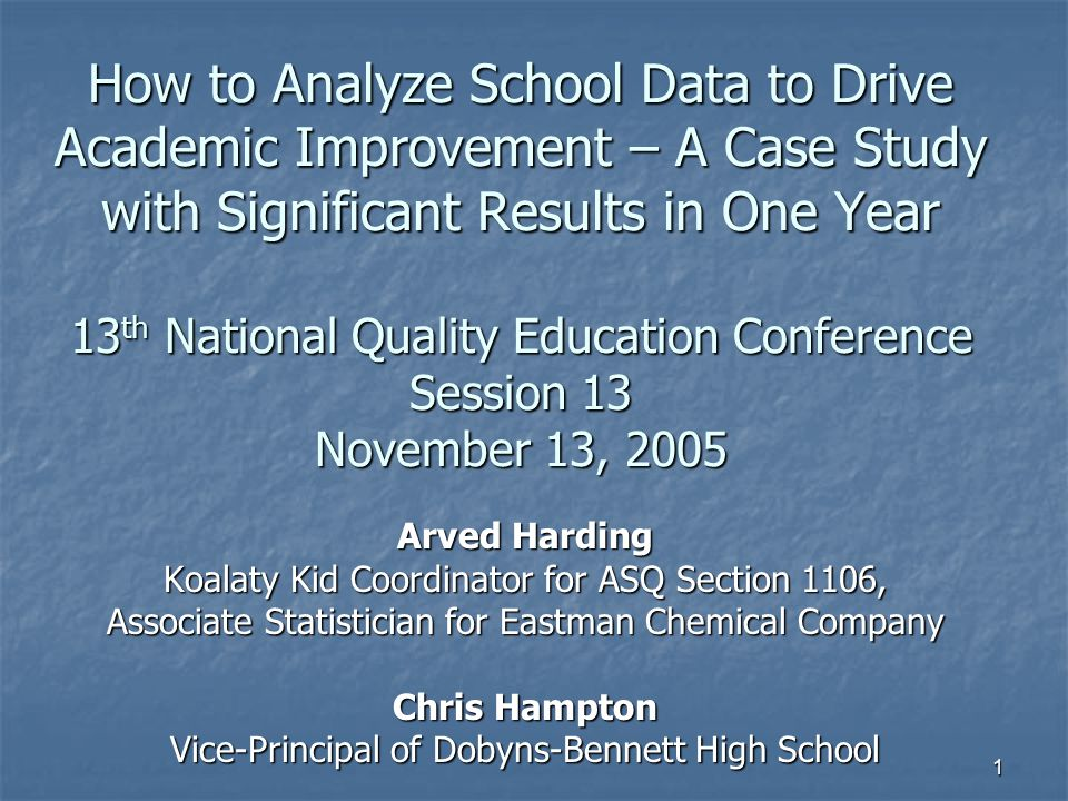 How to Analyze School Data to Drive Academic Improvement – A Case Study with Significant Results in One Year 13th National Quality Education Conference Session 13 November 13, 2005