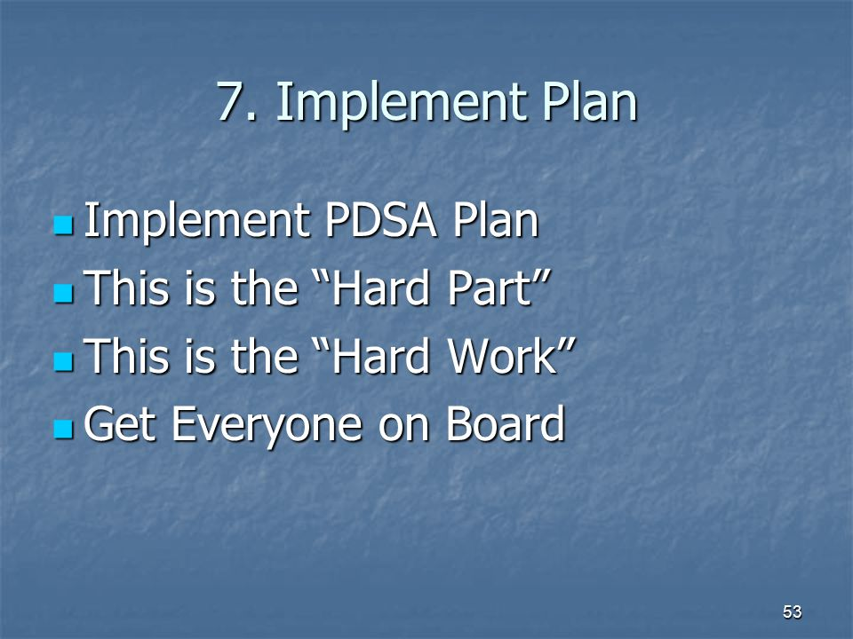 7. Implement Plan Implement PDSA Plan This is the Hard Part