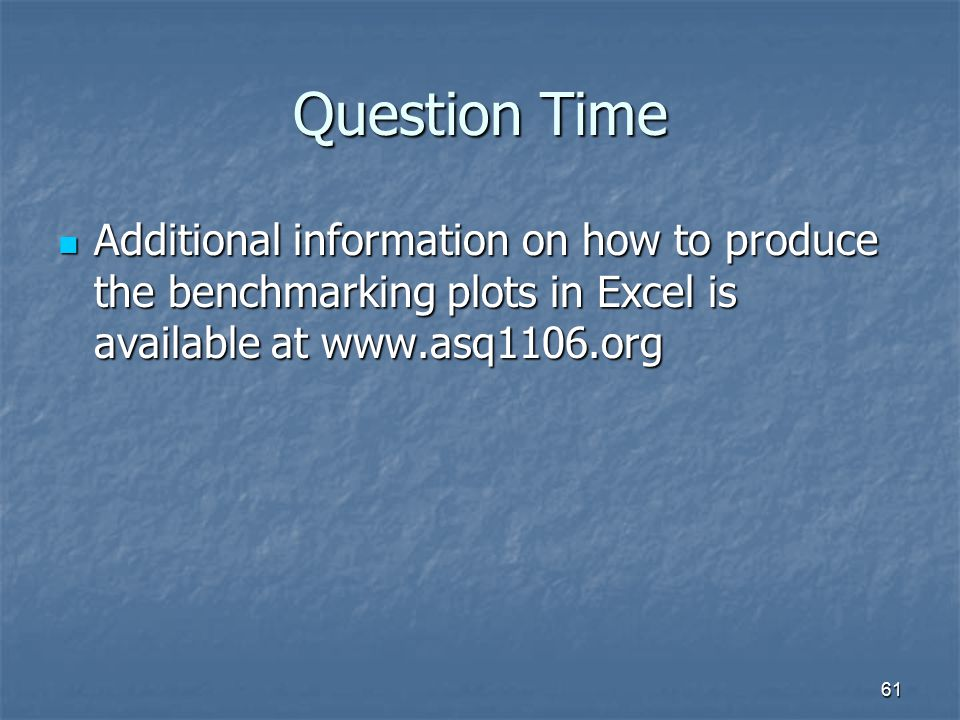 Question Time Additional information on how to produce the benchmarking plots in Excel is available at www.asq1106.org.